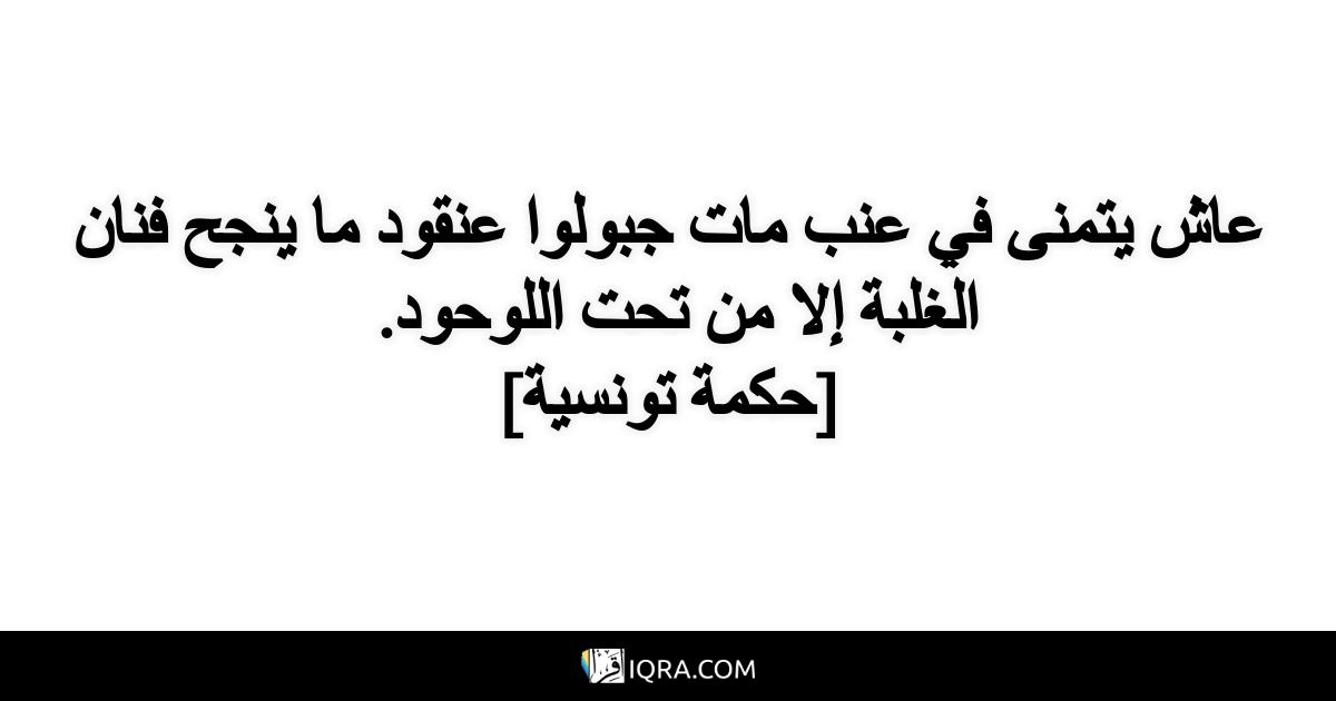 عاش يتمنى في عنب مات جبولوا عنقود ما ينجح فنان الغلبة إلا من تحت اللوحود. <br> [حكمة تونسية]