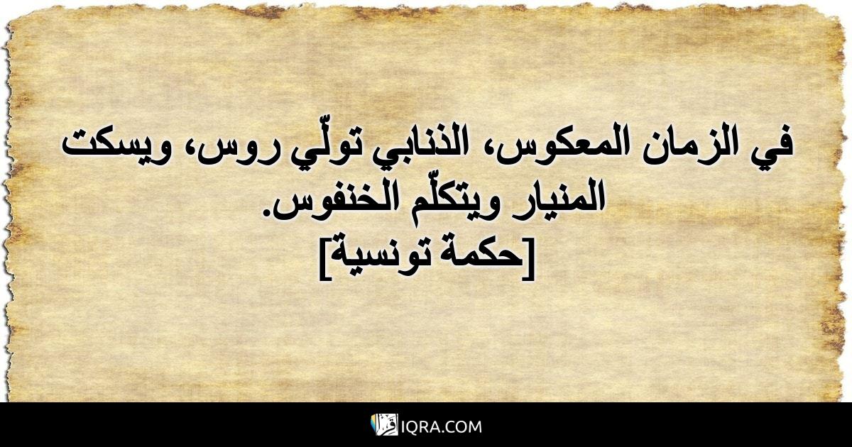 في الزمان المعكوس، الذنابي تولّي روس، ويسكت المنيار ويتكلّم الخنفوس. <br> [حكمة تونسية]