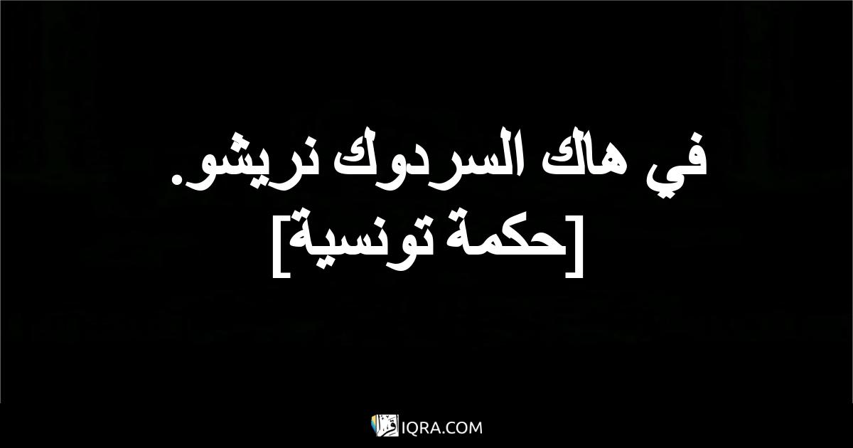 في هاك السردوك نريشو. <br> [حكمة تونسية]