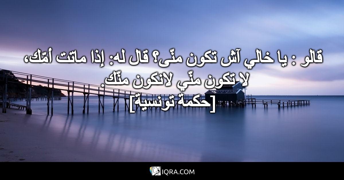 قالو: يا خالي آش تكون منّى؟ قال له: إذا ماتت أمّك، لا تكون منّي لانكون منّك. <br> [حكمة تونسية]