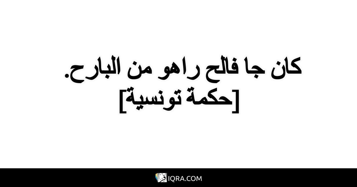 كان جا فالح راهو من البارح. <br> [حكمة تونسية]