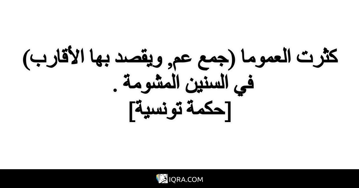 كثرت العموما (جمع عم, ويقصد بها الأقارب) في السنين المشومة . <br> [حكمة تونسية]