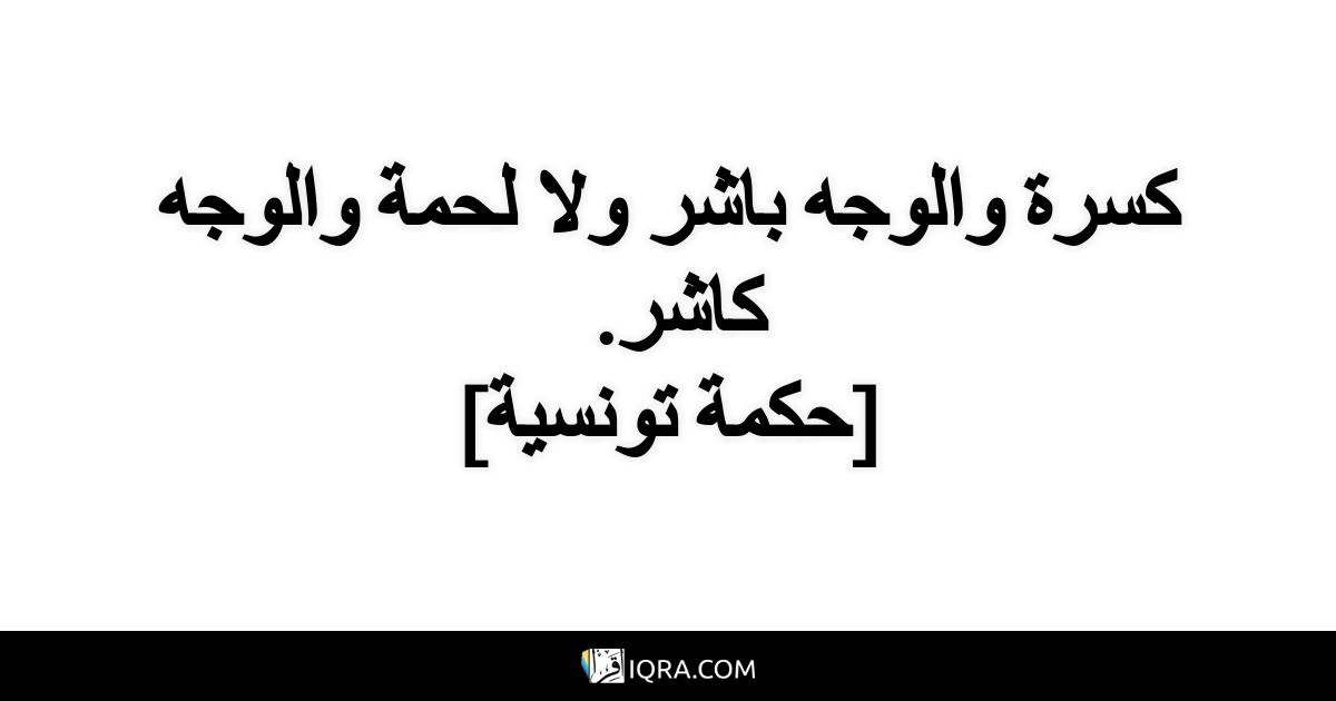 كسرة والوجه باشر ولا لحمة والوجه كاشر. <br> [حكمة تونسية]