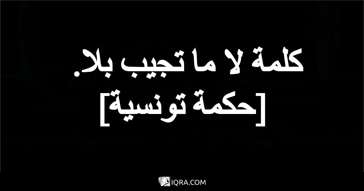 كلمة لا ما تجيب بلا. <br> [حكمة تونسية]