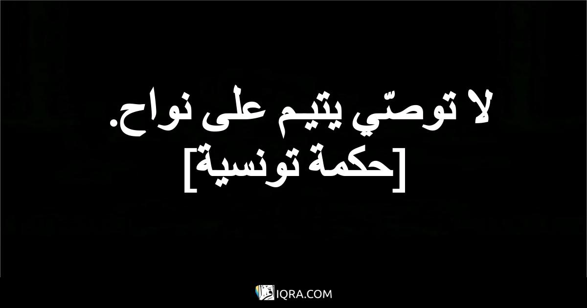 لا توصّي يتيـم على نواح. <br> [حكمة تونسية]