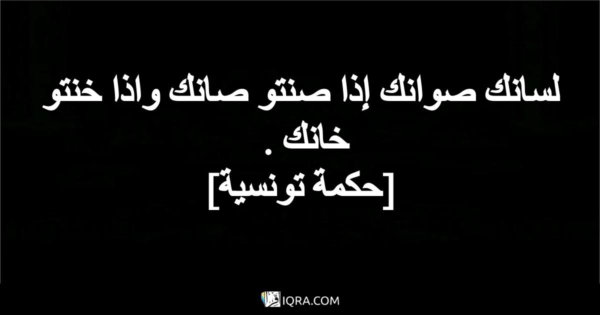لسانك صوانك إذا صنتو صانك واذا خنتو خانك . <br> [حكمة تونسية]