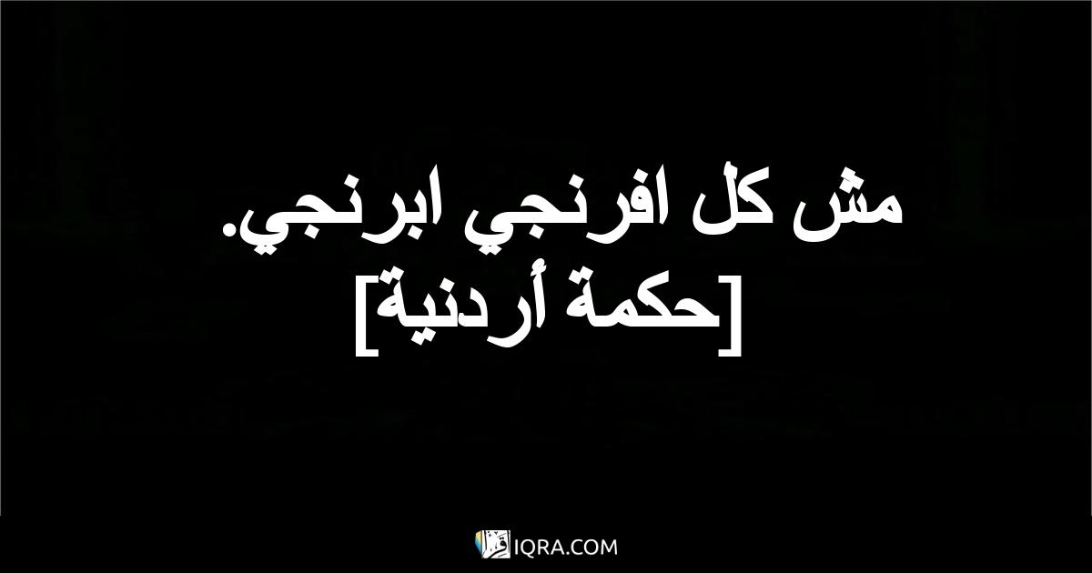 مش كل افرنجي ابرنجي. <br> [حكمة أردنية]