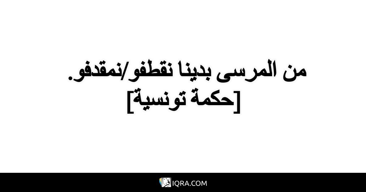 من المرسى بدينا نقطفو/نمقدفو. <br> [حكمة تونسية]