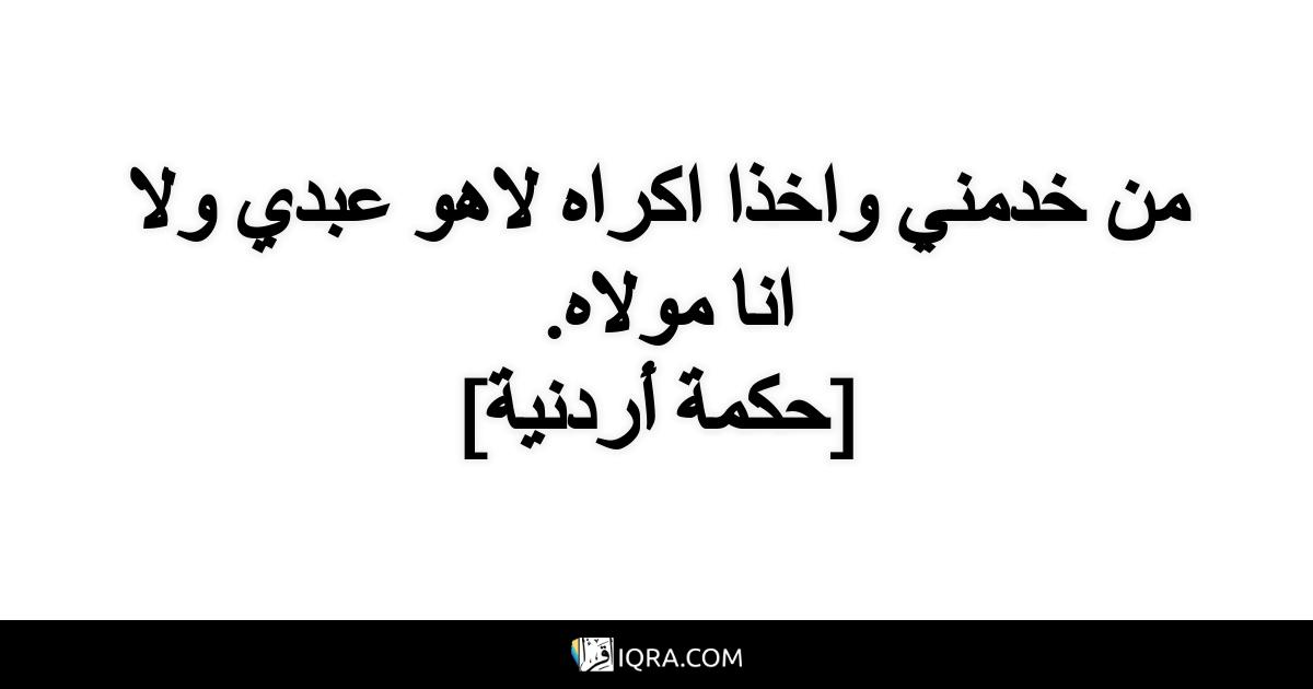 من خدمني واخذا اكراه لاهو عبدي ولا انا مولاه. <br> [حكمة أردنية]