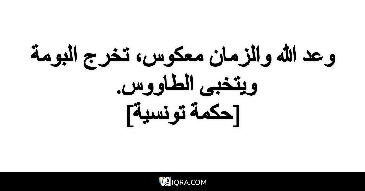 وعد الله والزمان معكوس، تخرج البومة ويتخبى الطاووس. <br> [حكمة تونسية]