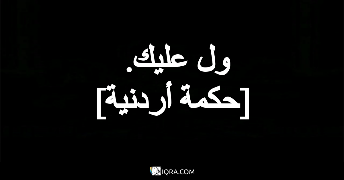 ول عليك. <br> [حكمة أردنية]