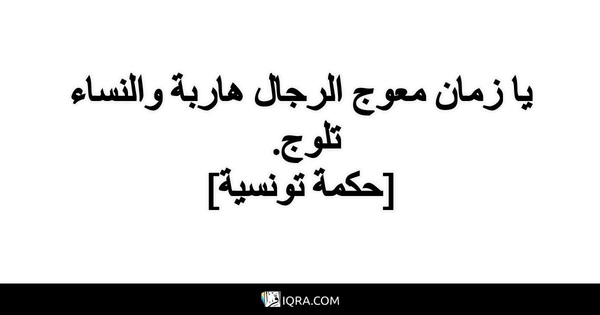 يا زمان معوج الرجال هاربة والنساء تلوج. <br> [حكمة تونسية]