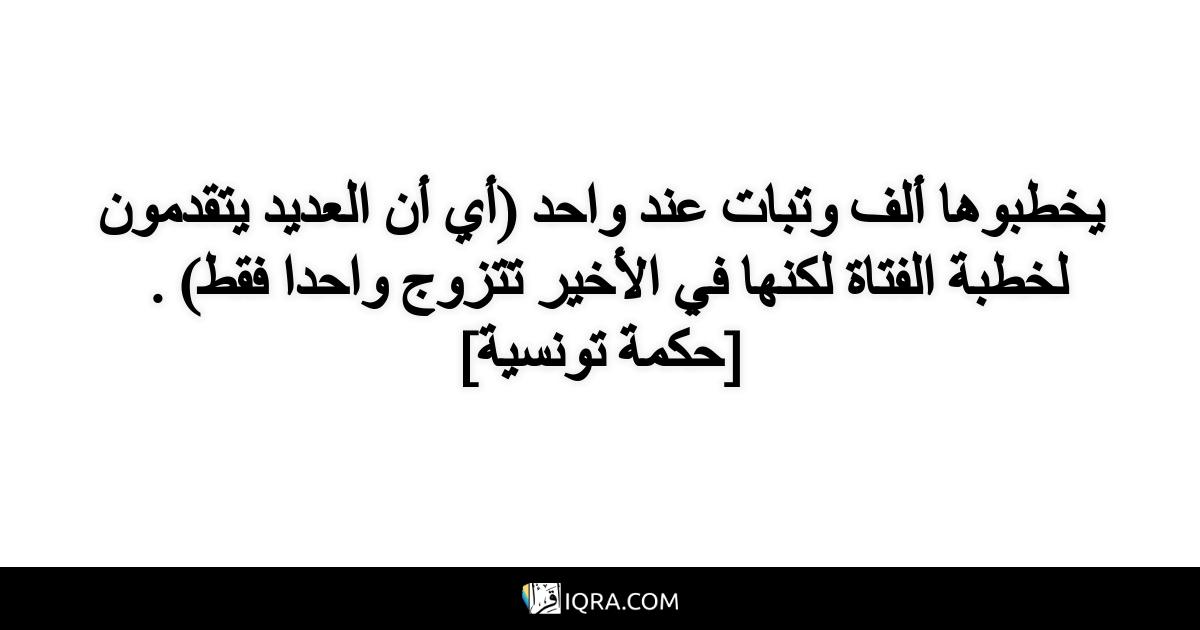 يخطبوها ألف وتبات عند واحد (أي أن العديد يتقدمون لخطبة الفتاة لكنها في الأخير تتزوج واحدا فقط) . <br> [حكمة تونسية]