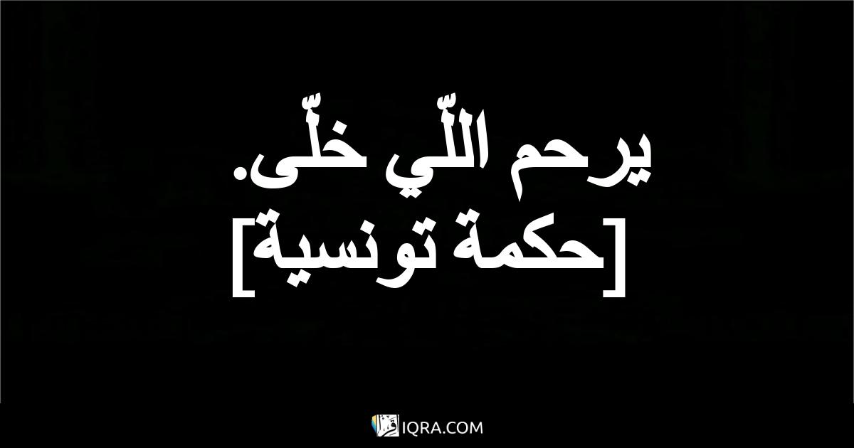 يرحم اللّي خلّى. <br> [حكمة تونسية]