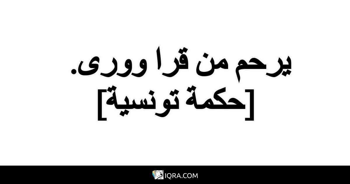 يرحم من قرا وورى. <br> [حكمة تونسية]