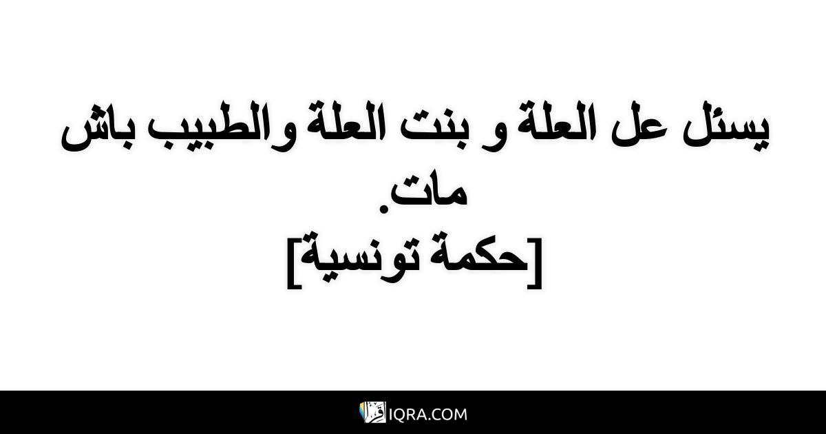 يسئل عل العلة و بنت العلة والطبيب باش مات. <br> [حكمة تونسية]