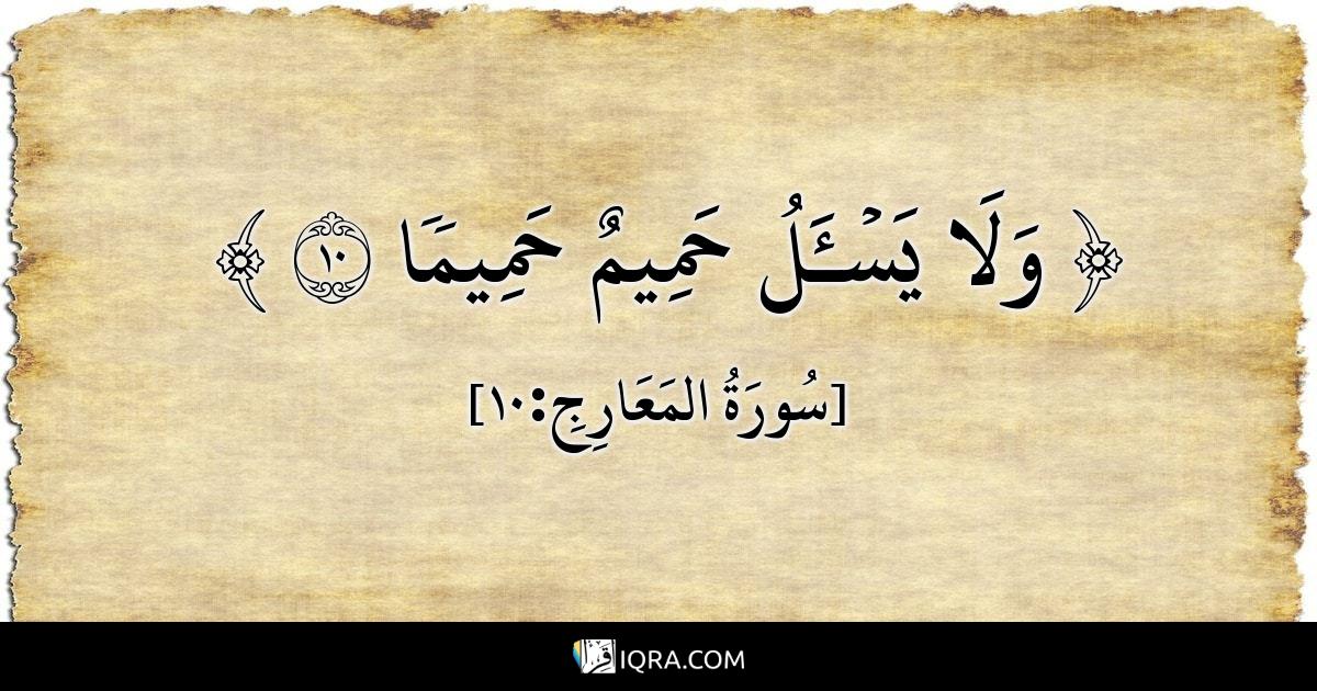 ﵟ وَلَا يَسۡـَٔلُ حَمِيمٌ حَمِيمٗا 10 ﵞ <br> [سُورَةُ المَعَارِجِ:10]